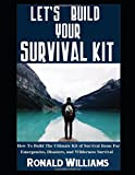 Let's Build Your Survival Kit: How To Build The Ultimate Kit Of Survival Items For Emergencies, Disasters, and Wilderness Survival