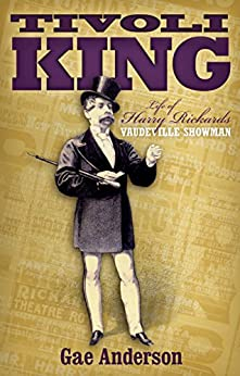 Tivoli King:: The Life of Harry Rickards Vaudeville Showman by [Anderson, Gae]