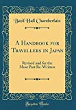 A Handbook for Travellers in Japan: Revised and for the Most Part Re-Written (Classic Reprint)