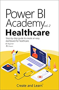 Power BI Academy - Healthcare: Step-by-step guide to create an easy dashboard for healthcare by [F. Silva, Roger, and Learn, Create]