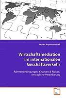 Wirtschaftsmediation im internationalen Geschaeftsverkehr: Rahmenbedingungen, Chancen