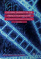 Cultural Diversity in the French Film Industry: Defending the Cultural Exception in a Digital Age (New Directions in Cultural Policy Research)
