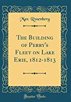 The Building of Perry's Fleet on Lake Erie, 1812-1813 (Classic Reprint)