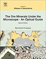 The Ore Minerals Under the Microscope, Volume 3, Second Edition: An Optical Guide (Atlases in Geoscience)