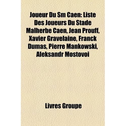 Joueur Du SM Caen: Liste Des Joueurs Du Stade Malherbe Caen, Jean Prouff, Xavier Gravelaine, Franck Dumas, Pierre Mankowski, Aleksandr Mo
