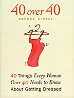 40 Over 40: 40 Things Every Women over 40 Needs to Know About Getting Dressed