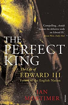 The Perfect King: The Life of Edward III, Father of the English Nation by [Mortimer, Ian]