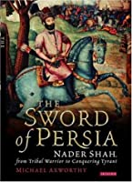 The Sword of Persia: Nader Shah, from Tribal Warrior to Conquering Tyrant