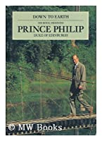 Down to Earth: Speeches and Writings of His Royal Highness Prince Philip, Duke of Edinburgh, on the Relationship of Man With His Environment