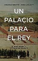 Un palacio para el rey : el Buen Retiro y la corte de Felipe IV