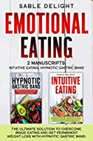 EMOTIONAL EATING: The Ultimate Solution to Overcome Binge Eating and Get Permanent Weight Loss with Hypnotic Gastric Band 2 Manuscripts: Intuitive Eating, Hypnotic Gastric Band