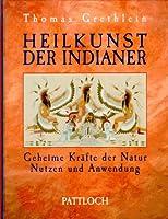 Heilkunst der Indianer. Geheime Kraefte der Natur. Nutzen und Anwendung