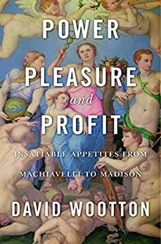 Power, Pleasure, and Profit: Insatiable Appetities from Machiavelli to Madison by [Wootton, David]