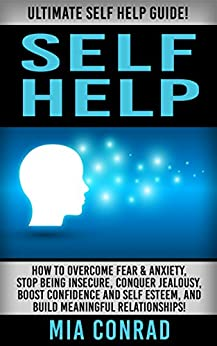 Self Help: Ultimate Self Help Guide! - How To Overcome Fear & Anxiety, Stop Being Insecure, Conquer Jealousy, Boost Confidence And Self Esteem, And Build ... Anxiety Management, Social Skills) by [Conrad, Mia]