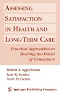 Assessing Satisfaction in Health and Long Term Care: Practical Approaches to Hearing the Voices of Consumers