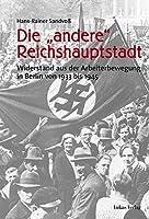 """Die """"andere"""" Reichshauptstadt: Widerstand aus der Arbeiterbewegung in Berlin von 1933 - 1945"""