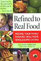 Refined To Real Food: Moving Your Family Toward Healthier, Wholesome Eating