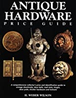 Antique Hardware Price Guide: A Comprehensive Collector's Price and Identification Guide to Vintage Doorknobs, Door Bells, Mail Slots, Hinges, Door Pulls, Shutter Hardware, and