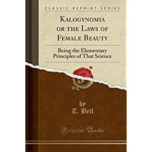 Kalogynomia or the Laws of Female Beauty: Being the Elementary Principles of That Science (Classic Reprint)