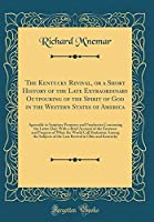The Kentucky Revival, or a Short History of the Late Extraordinary Outpouring of the Spirit of God in the Western States of America: Agreeably to Scripture Promises and Prophecies Concerning the Latter Day; With a Brief Account of the Entrance and Progres