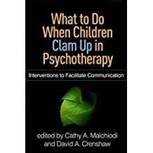 What to Do When Children Clam Up in Psychotherapy: Interventions to Facilitate Communication (Creative Arts and Play Therapy)
