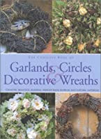The Complete Book of Garlands, Circles & Decorative Wreaths: Creating Beautiful Seasonal Displays from Flowers and Natural Materials