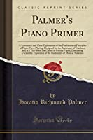 Palmer's Piano Primer: A Systematic and Clear Explanation of the Fundamental Principles of Piano-Forte Playing, Designed for the Assistance of Teachers, and as a Text-Book for Classes or Private Pupils, Containing a Scientific Exposition of the Rudiments
