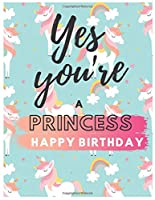 Yes You're Princess Happy Birthday Notebook Journal: Your Special Day Will Bring You Lots Of Happiness With This Diary Notebook Journal Perfect Gift For Funny Happy Birthday (Volume)
