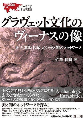 グラヴェット文化のヴィーナスの像―旧石器時代最大の美と知のネットワーク― (ユーラシア考古学選書)