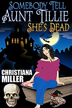 Somebody Tell Aunt Tillie She's Dead (A Toad Witch Mystery Book 1) by [Miller, Christiana]