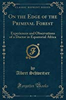 On the Edge of the Primeval Forest: Experiences and Observations of a Doctor in Equatorial Africa (Classic Reprint)
