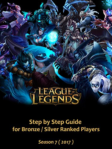 League Of Legends: Step By Step Guide For Bronze/Silver Ranked Players Season 7 ( 2017 ) (English Edition)