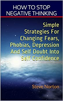 How to stop negative thinking. Simple strategies for changing fears, phobias, depression, and self-doubt into self-confidence! by [Norton, Steve]