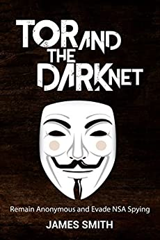Tor and The Dark Net In 2018: Remain Anonymous Online and Evade NSA Spying (Tor, Dark Net, Anonymous Online, NSA Spying) by [Smith, James]