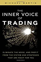 Inner Voice of Trading, The: Eliminate the Noise, and Profit from the Strategies That Are Right for You