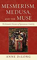 Mesmerism, Medusa, and the Muse: The Romantic Discourse of Spontaneous Creativity