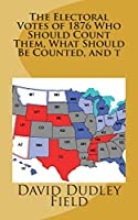 The Electoral Votes of 1876 Who Should Count Them, What Should Be Counted, and T