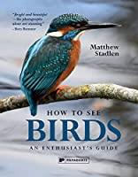 How to See Birds: An Enthusiast's Guide