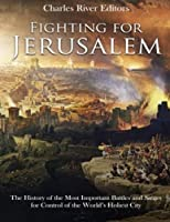 Fighting for Jerusalem: The History of the Most Important Battles and Sieges for Control of the World's Holiest City