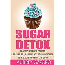 SUGAR DETOX: Confessions of a Former Sugarholic - How I Beat my Sugar Addiction, Detoxed, and got my Life Back (Sugar Detox,Sugar Addiction, Sugar Free Book 1)