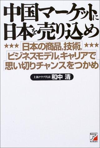 中国マーケットに日本を売り込め—日本の商品、技術、ビジネスモデル、キャリアで思い切りチャンスをつかめ (アスカビジネス)