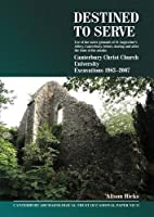 Destined to Serve: Use of the Outer Grounds of St Augustine's Abbey, Canterbury Before, During and After the Time of the Monks: Canterbury Christ Church University Excavations 1983-2007 (Canterbury Archaeological Trust Occasional Paper)
