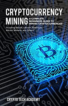 Cryptocurrency Mining: A Complete Beginners Guide to Mining Cryptocurrencies, Including Bitcoin, Litecoin, Ethereum, Altcoin, Monero, and Others by [Academy, Crypto Tech]
