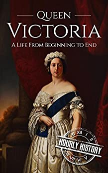 Queen Victoria: A Life From Beginning to End (Royalty Biography Book 1) by [History, Hourly]