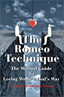 The Romeo Technique: The Manual Guide To Loving Women God's Way