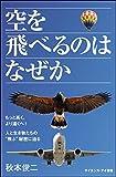 """空を飛べるのはなぜか もっと高く、より遠くへ!  人と生き物たちの""""飛ぶ""""秘密に迫る (サイエンス・アイ新書)"""