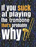 "If You Suck at Playing the Trombone, That's Probably Why: Blank Sheet Music Notebook - 8.5x11"" - 100 pages"