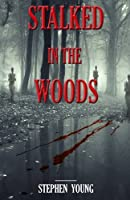 Stalked in the Woods: Creepy True Stories; Creepy Tales of Scary Encounters in the Woods.
