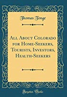 All about Colorado for Home-Seekers, Tourists, Investors, Health-Seekers (Classic Reprint)