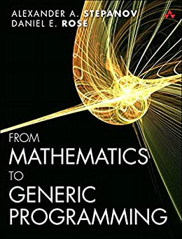 From Mathematics to Generic Programming by [Stepanov, Alexander A., Rose, Daniel E.]